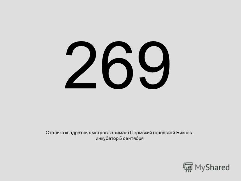 269 Столько квадратных метров занимает Пермский городской Бизнес- инкубатор 5 сентября
