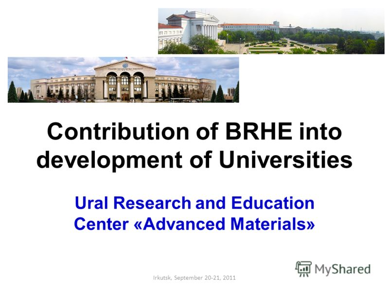 Contribution of BRHE into development of Universities Ural Research and Education Center «Advanced Materials» Irkutsk, September 20-21, 2011