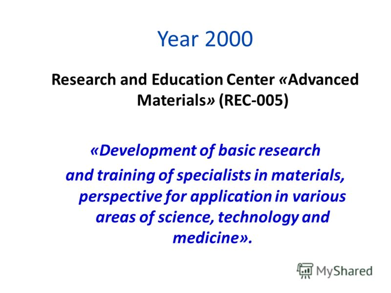 Research and Education Center «Advanced Materials» (REC-005) «Development of basic research and training of specialists in materials, perspective for application in various areas of science, technology and medicine». Year 2000