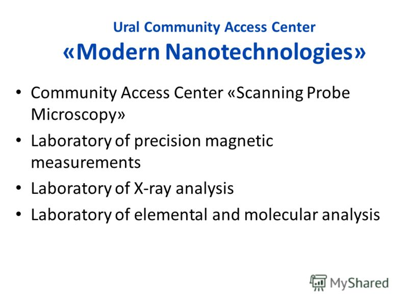Ural Community Access Center «Modern Nanotechnologies» Community Access Center «Scanning Probe Microscopy» Laboratory of precision magnetic measurements Laboratory of X-ray analysis Laboratory of elemental and molecular analysis