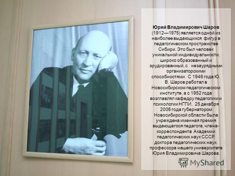 Юрий Владимирович Шаров (19121975) является одной из наиболее выдающихся фигур в педагогическом пространстве Сибири. Это был человек уникальной индивидуальности, широко образованный и эрудированный, с незаурядными организаторскими способностями. С 19