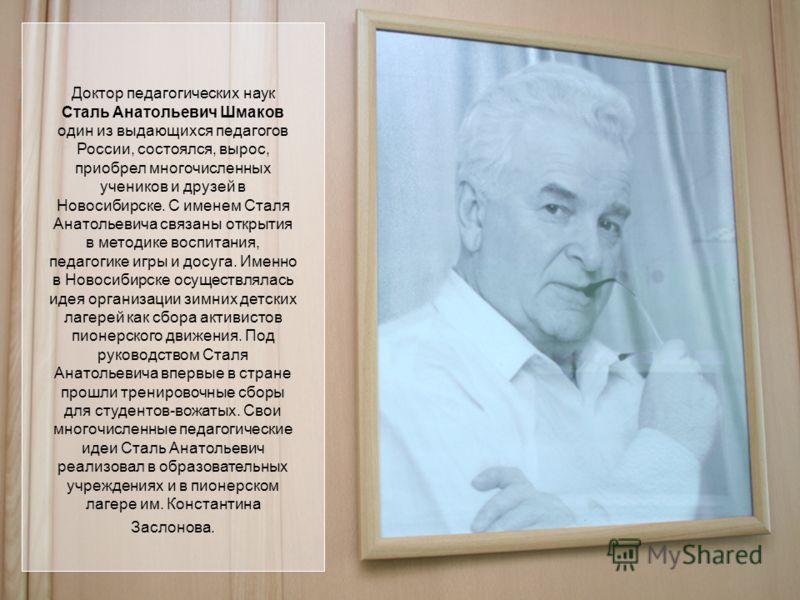 Доктор педагогических наук Сталь Анатольевич Шмаков один из выдающихся педагогов России, состоялся, вырос, приобрел многочисленных учеников и друзей в Новосибирске. С именем Сталя Анатольевича связаны открытия в методике воспитания, педагогике игры и