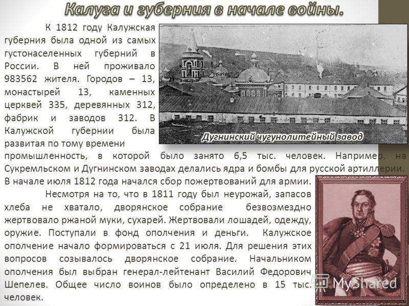К 1812 году Калужская губерния была одной из самых густонаселенных губерний в России. В ней проживало 983562 жителя. Городов – 13, монастырей 13, каменных церквей 335, деревянных 312, фабрик и заводов 312. В Калужской губернии была развитая по тому в