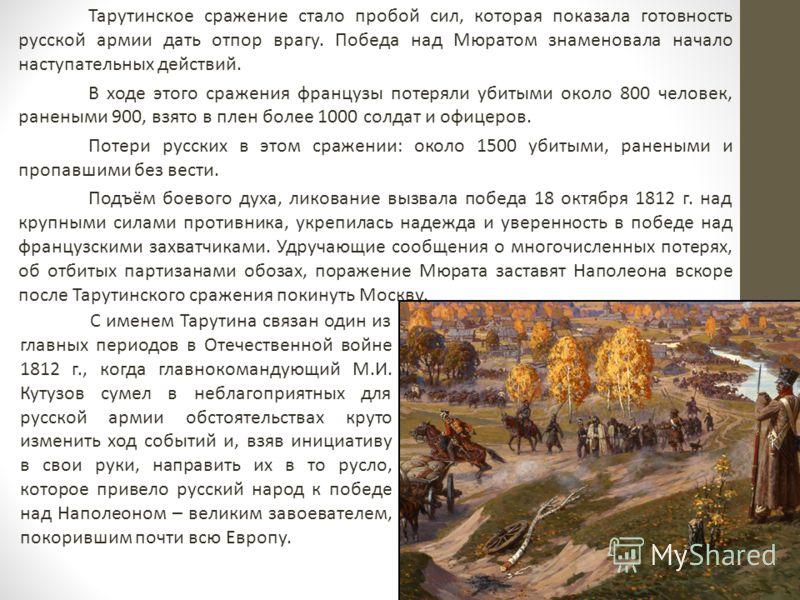 С именем Тарутина связан один из главных периодов в Отечественной войне 1812 г., когда главнокомандующий М.И. Кутузов сумел в неблагоприятных для русской армии обстоятельствах круто изменить ход событий и, взяв инициативу в свои руки, направить их в