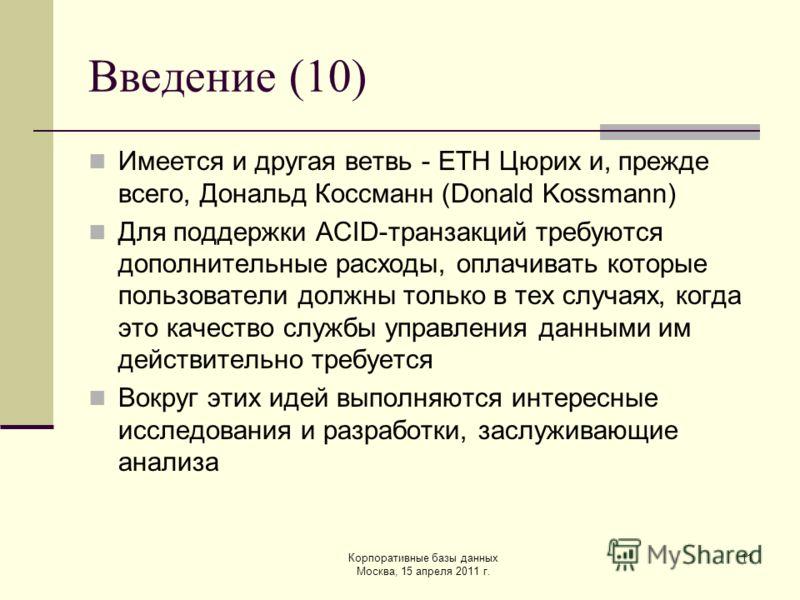Корпоративные базы данных Москва, 15 апреля 2011 г. 11 Введение (10) Имеется и другая ветвь - ETH Цюрих и, прежде всего, Дональд Коссманн (Donald Kossmann) Для поддержки ACID-транзакций требуются дополнительные расходы, оплачивать которые пользовател