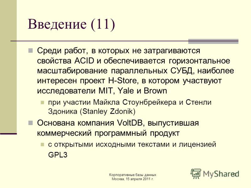 Корпоративные базы данных Москва, 15 апреля 2011 г. 12 Введение (11) Среди работ, в которых не затрагиваются свойства ACID и обеспечивается горизонтальное масштабирование параллельных СУБД, наиболее интересен проект H-Store, в котором участвуют иссле