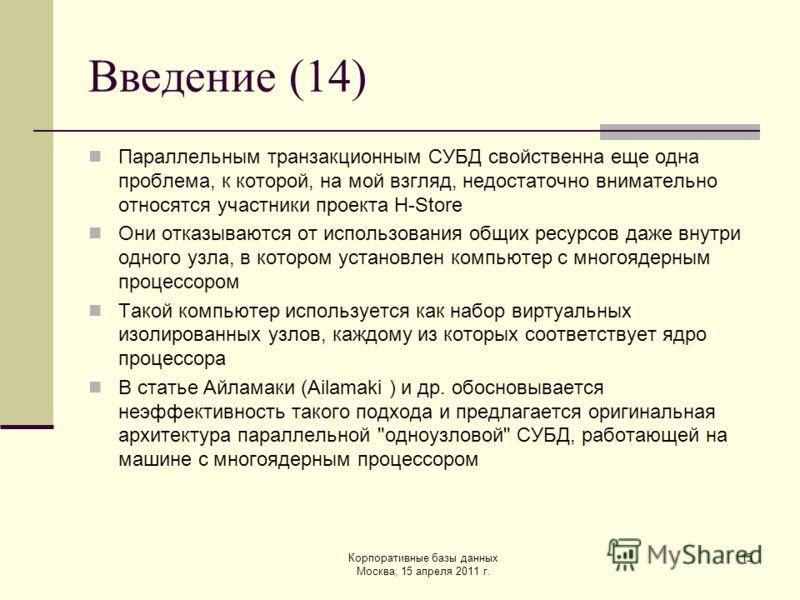 Корпоративные базы данных Москва, 15 апреля 2011 г. 15 Введение (14) Параллельным транзакционным СУБД свойственна еще одна проблема, к которой, на мой взгляд, недостаточно внимательно относятся участники проекта H-Store Они отказываются от использова