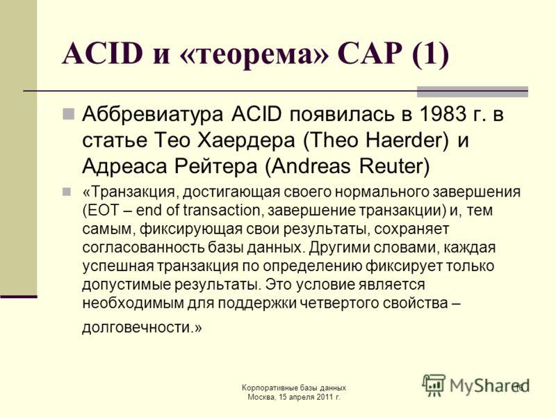 Корпоративные базы данных Москва, 15 апреля 2011 г. 16 ACID и «теорема» CAP (1) Аббревиатура ACID появилась в 1983 г. в статье Тео Хаердера (Theo Haerder) и Адреаса Рейтера (Andreas Reuter) «Транзакция, достигающая своего нормального завершения (EOT