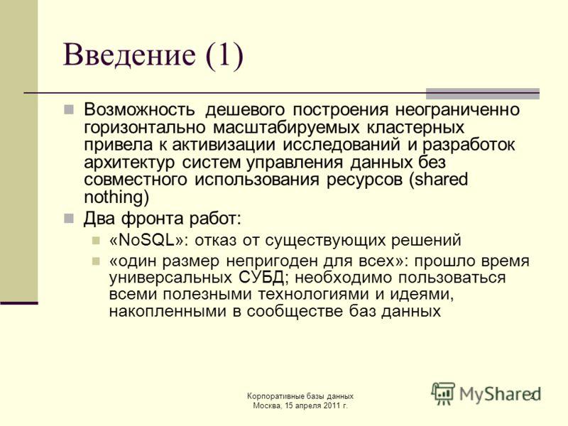 Корпоративные базы данных Москва, 15 апреля 2011 г. 2 Введение (1) Возможность дешевого построения неограниченно горизонтально масштабируемых кластерных привела к активизации исследований и разработок архитектур систем управления данных без совместно