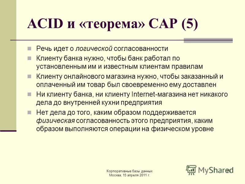 Корпоративные базы данных Москва, 15 апреля 2011 г. 20 ACID и «теорема» CAP (5) Речь идет о логической согласованности Клиенту банка нужно, чтобы банк работал по установленным им и известным клиентам правилам Клиенту онлайнового магазина нужно, чтобы