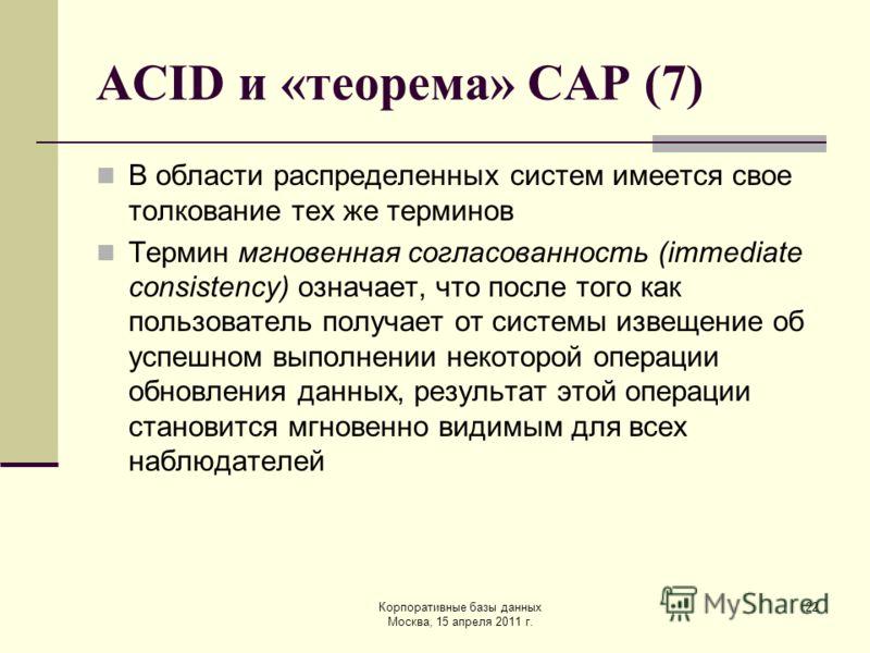 Корпоративные базы данных Москва, 15 апреля 2011 г. 22 ACID и «теорема» CAP (7) В области распределенных систем имеется свое толкование тех же терминов Термин мгновенная согласованность (immediate consistency) означает, что после того как пользовател