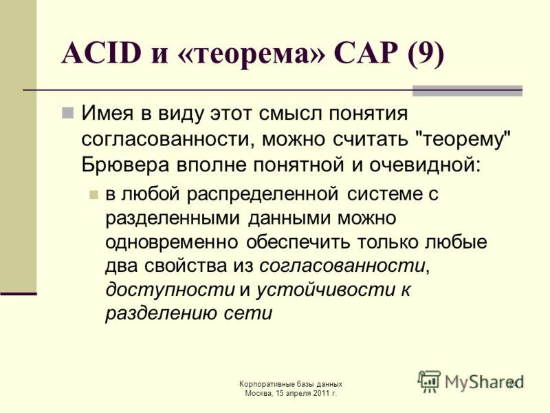 Корпоративные базы данных Москва, 15 апреля 2011 г. 24 ACID и «теорема» CAP (9) Имея в виду этот смысл понятия согласованности, можно считать