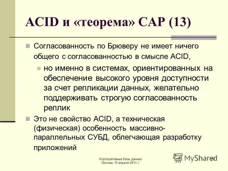 Корпоративные базы данных Москва, 15 апреля 2011 г. 28 ACID и «теорема» CAP (13) Согласованность по Брюверу не имеет ничего общего с согласованностью в смысле ACID, но именно в системах, ориентированных на обеспечение высокого уровня доступности за с