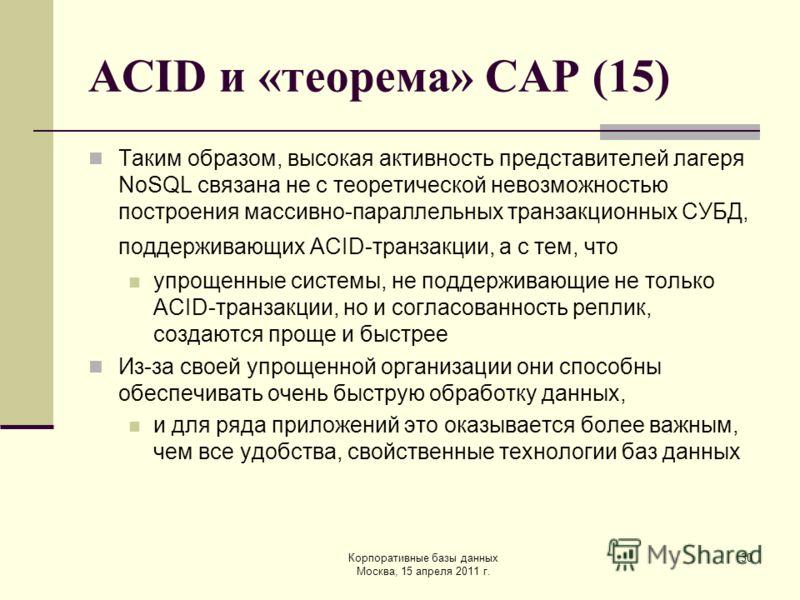 Корпоративные базы данных Москва, 15 апреля 2011 г. 30 ACID и «теорема» CAP (15) Таким образом, высокая активность представителей лагеря NoSQL связана не с теоретической невозможностью построения массивно-параллельных транзакционных СУБД, поддерживаю