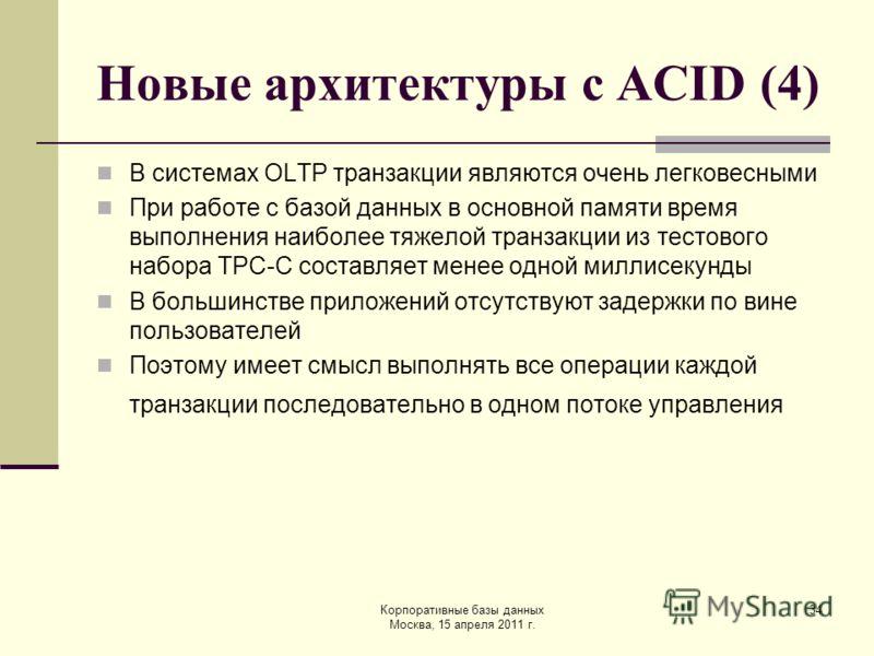 Корпоративные базы данных Москва, 15 апреля 2011 г. 34 Новые архитектуры с ACID (4) В системах OLTP транзакции являются очень легковесными При работе с базой данных в основной памяти время выполнения наиболее тяжелой транзакции из тестового набора TP
