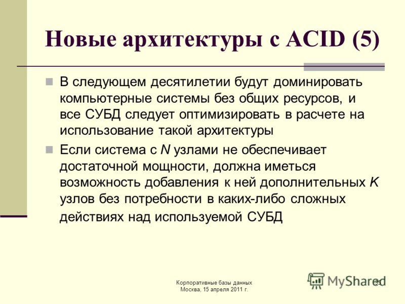 Корпоративные базы данных Москва, 15 апреля 2011 г. 35 Новые архитектуры с ACID (5) В следующем десятилетии будут доминировать компьютерные системы без общих ресурсов, и все СУБД следует оптимизировать в расчете на использование такой архитектуры Есл