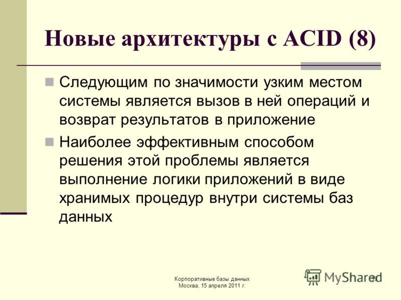 Корпоративные базы данных Москва, 15 апреля 2011 г. 39 Новые архитектуры с ACID (8) Следующим по значимости узким местом системы является вызов в ней операций и возврат результатов в приложение Наиболее эффективным способом решения этой проблемы явля