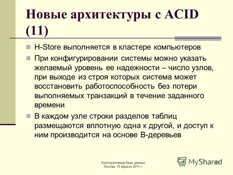 Корпоративные базы данных Москва, 15 апреля 2011 г. 42 Новые архитектуры с ACID (11) H-Store выполняется в кластере компьютеров При конфигурировании системы можно указать желаемый уровень ее надежности – число узлов, при выходе из строя которых систе