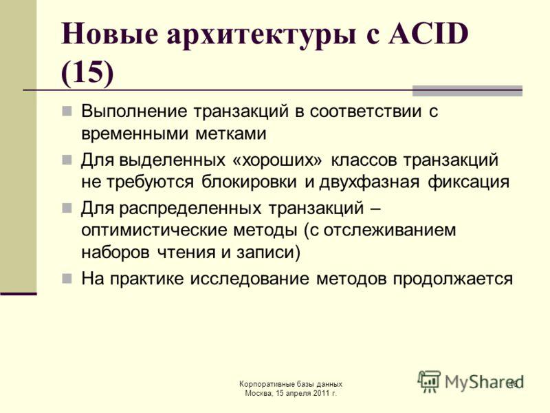 Корпоративные базы данных Москва, 15 апреля 2011 г. 46 Новые архитектуры с ACID (15) Выполнение транзакций в соответствии с временными метками Для выделенных «хороших» классов транзакций не требуются блокировки и двухфазная фиксация Для распределенны