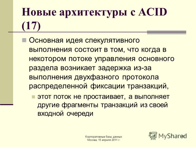Корпоративные базы данных Москва, 15 апреля 2011 г. 48 Новые архитектуры с ACID (17) Основная идея спекулятивного выполнения состоит в том, что когда в некотором потоке управления основного раздела возникает задержка из-за выполнения двухфазного прот