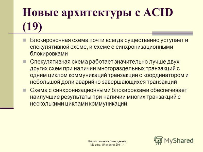 Корпоративные базы данных Москва, 15 апреля 2011 г. 50 Новые архитектуры с ACID (19) Блокировочная схема почти всегда существенно уступает и спекулятивной схеме, и схеме с синхронизационными блокировками Спекулятивная схема работает значительно лучше