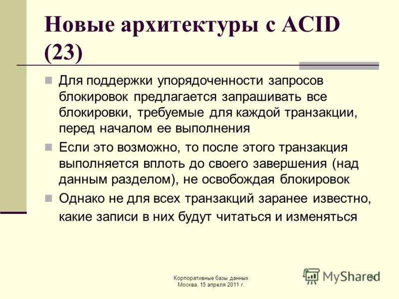 Корпоративные базы данных Москва, 15 апреля 2011 г. 54 Новые архитектуры с ACID (23) Для поддержки упорядоченности запросов блокировок предлагается запрашивать все блокировки, требуемые для каждой транзакции, перед началом ее выполнения Если это возм