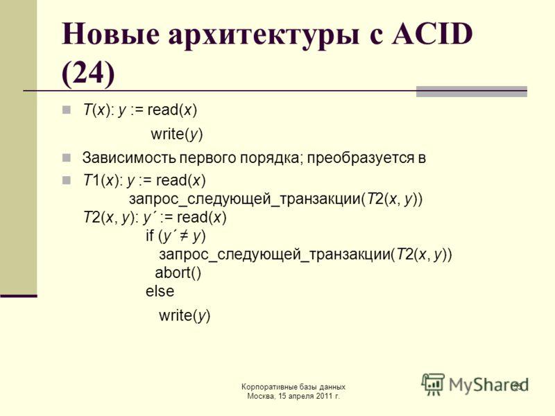 Корпоративные базы данных Москва, 15 апреля 2011 г. 55 Новые архитектуры с ACID (24) T(x): y := read(x) write(y) Зависимость первого порядка; преобразуется в T1(x): y := read(x) запрос_следующей_транзакции(T2(x, y)) T2(x, y): y´ := read(x) if (y´ y)