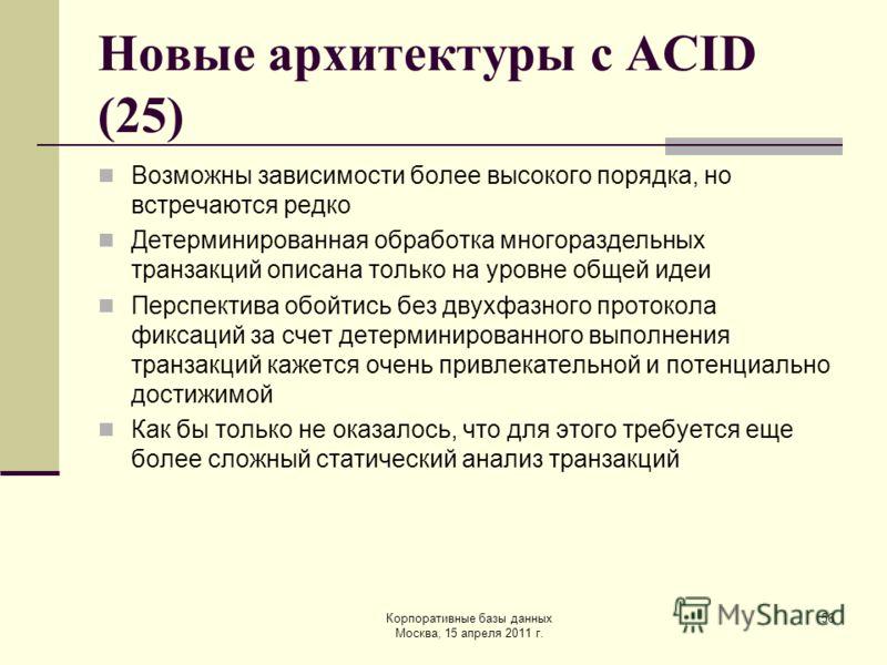 Корпоративные базы данных Москва, 15 апреля 2011 г. 56 Новые архитектуры с ACID (25) Возможны зависимости более высокого порядка, но встречаются редко Детерминированная обработка многораздельных транзакций описана только на уровне общей идеи Перспект