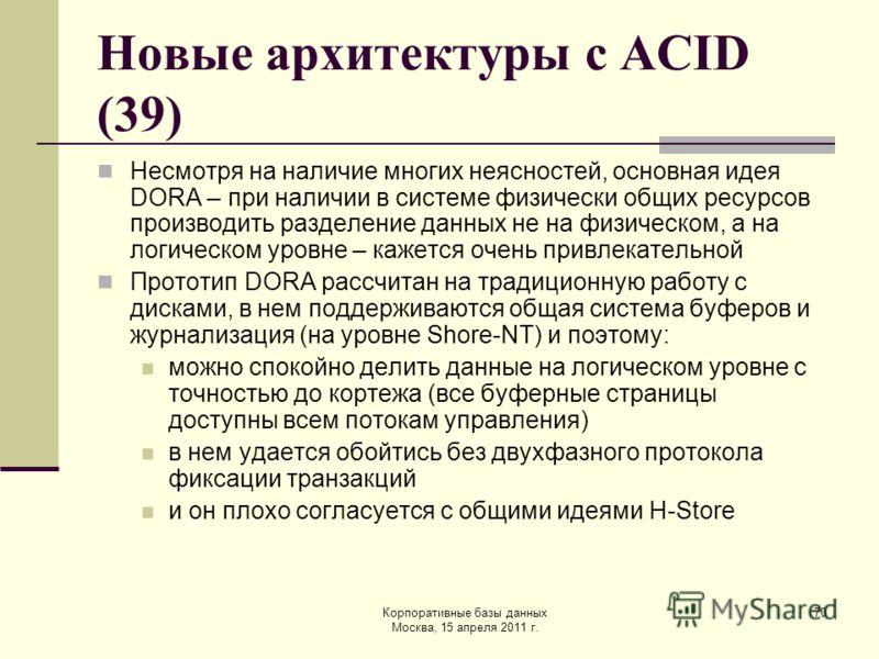 Корпоративные базы данных Москва, 15 апреля 2011 г. 70 Новые архитектуры с ACID (39) Несмотря на наличие многих неясностей, основная идея DORA – при наличии в системе физически общих ресурсов производить разделение данных не на физическом, а на логич