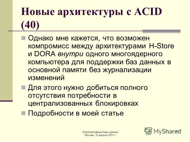 Корпоративные базы данных Москва, 15 апреля 2011 г. 71 Новые архитектуры с ACID (40) Однако мне кажется, что возможен компромисс между архитектурами H-Store и DORA внутри одного многоядерного компьютера для поддержки баз данных в основной памяти без