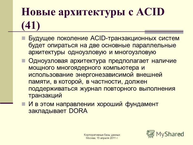 Корпоративные базы данных Москва, 15 апреля 2011 г. 72 Новые архитектуры с ACID (41) Будущее поколение ACID-транзакционных систем будет опираться на две основные параллельные архитектуры одноузловую и многоузловую Одноузловая архитектура предполагает