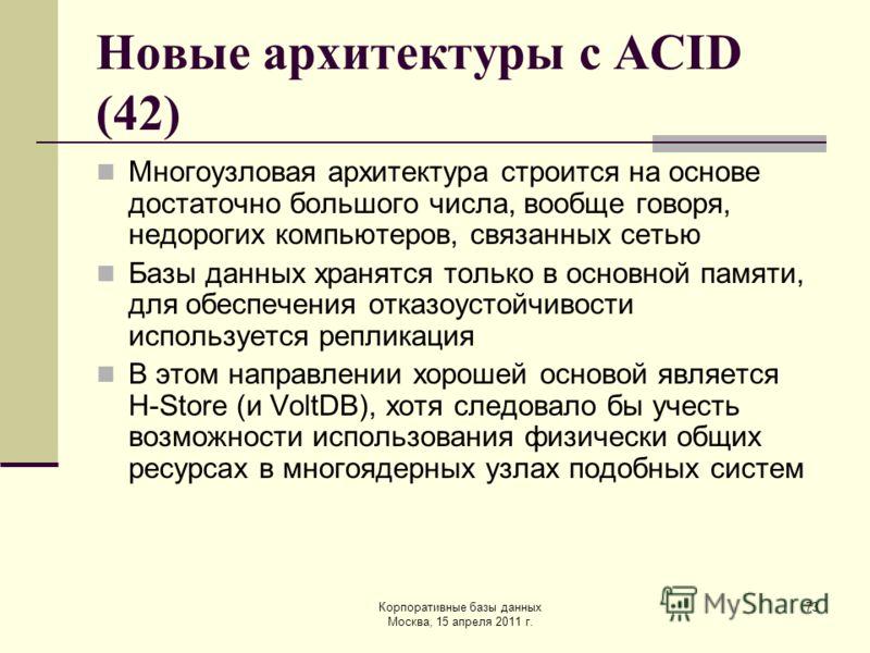 Корпоративные базы данных Москва, 15 апреля 2011 г. 73 Новые архитектуры с ACID (42) Многоузловая архитектура строится на основе достаточно большого числа, вообще говоря, недорогих компьютеров, связанных сетью Базы данных хранятся только в основной п