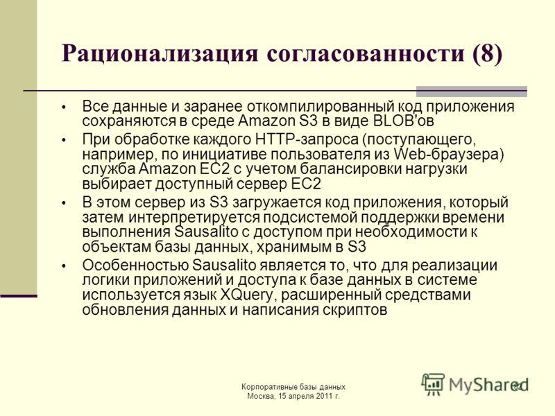 Корпоративные базы данных Москва, 15 апреля 2011 г. 82 Рационализация согласованности (8) Все данные и заранее откомпилированный код приложения сохраняются в среде Amazon S3 в виде BLOB'ов При обработке каждого HTTP-запроса (поступающего, например, п