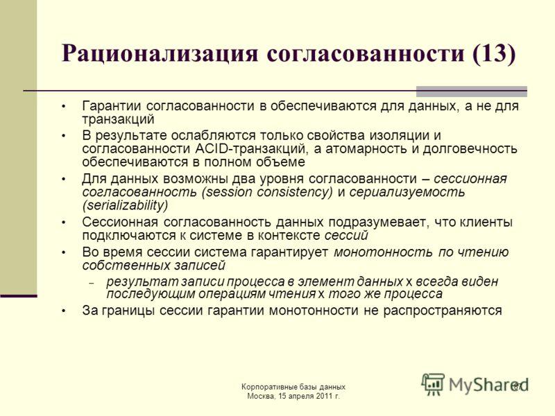 Корпоративные базы данных Москва, 15 апреля 2011 г. 87 Рационализация согласованности (13) Гарантии согласованности в обеспечиваются для данных, а не для транзакций В результате ослабляются только свойства изоляции и согласованности ACID-транзакций,
