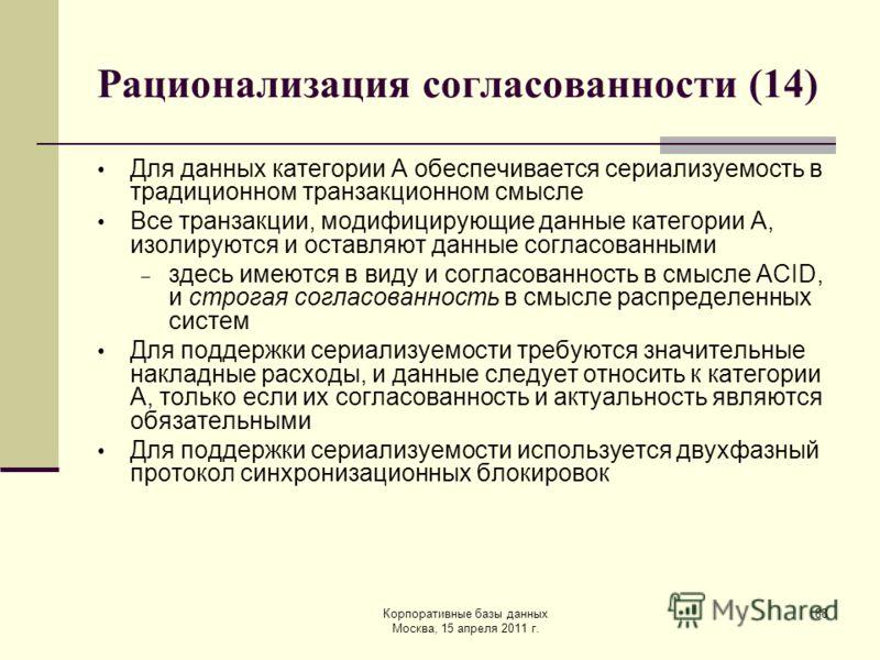 Корпоративные базы данных Москва, 15 апреля 2011 г. 88 Рационализация согласованности (14) Для данных категории A обеспечивается сериализуемость в традиционном транзакционном смысле Все транзакции, модифицирующие данные категории A, изолируются и ост