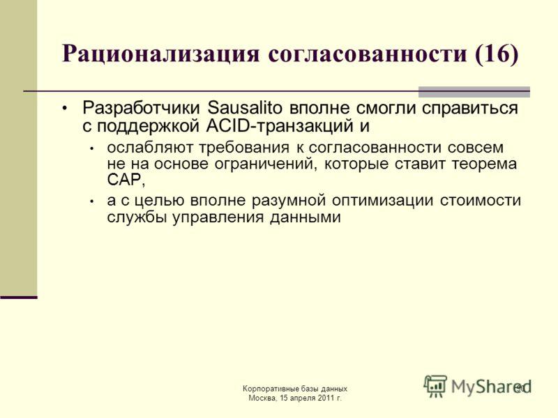 Корпоративные базы данных Москва, 15 апреля 2011 г. 90 Рационализация согласованности (16) Разработчики Sausalito вполне смогли справиться с поддержкой ACID-транзакций и ослабляют требования к согласованности совсем не на основе ограничений, которые