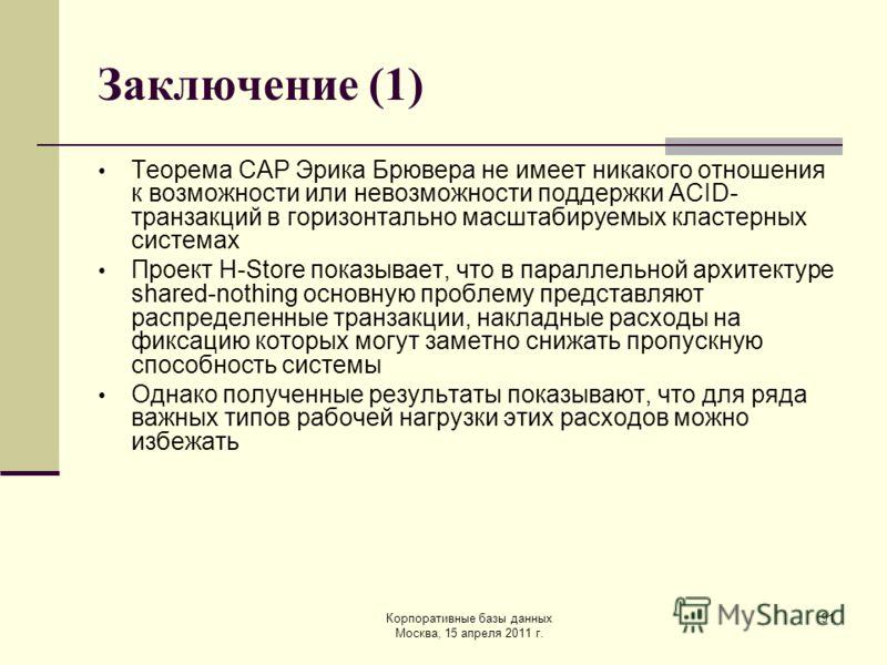 Корпоративные базы данных Москва, 15 апреля 2011 г. 91 Заключение (1) Теорема CAP Эрика Брювера не имеет никакого отношения к возможности или невозможности поддержки ACID- транзакций в горизонтально масштабируемых кластерных системах Проект H-Store п
