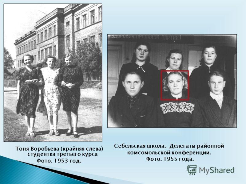 Тоня Воробьева (крайняя слева) студентка третьего курса Фото. 1953 год. Себельская школа. Делегаты районной комсомольской конференции. Фото. 1955 года.
