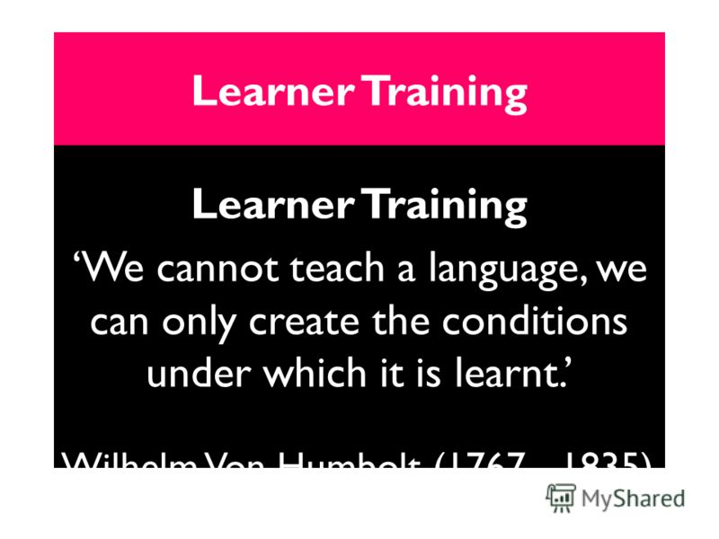 Learner Training We cannot teach a language, we can only create the conditions under which it is learnt. Wilhelm Von Humbolt (1767 - 1835)