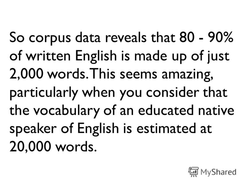 So corpus data reveals that 80 - 90% of written English is made up of just 2,000 words. This seems amazing, particularly when you consider that the vocabulary of an educated native speaker of English is estimated at 20,000 words.