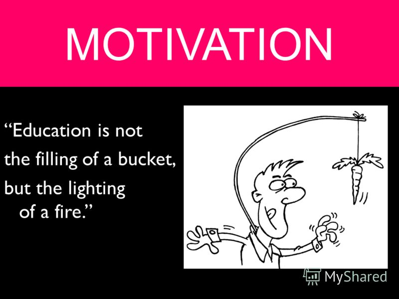 MOTIVATION Education is not the filling of a bucket, but the lighting of a fire.
