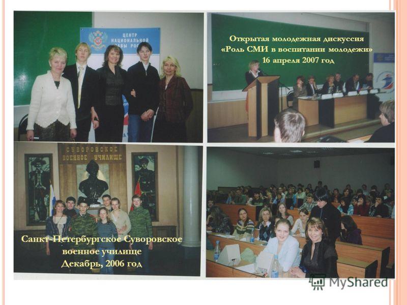 Санкт-Петербургское Суворовское военное училище Декабрь, 2006 год Открытая молодежная дискуссия «Роль СМИ в воспитании молодежи» 16 апреля 2007 год