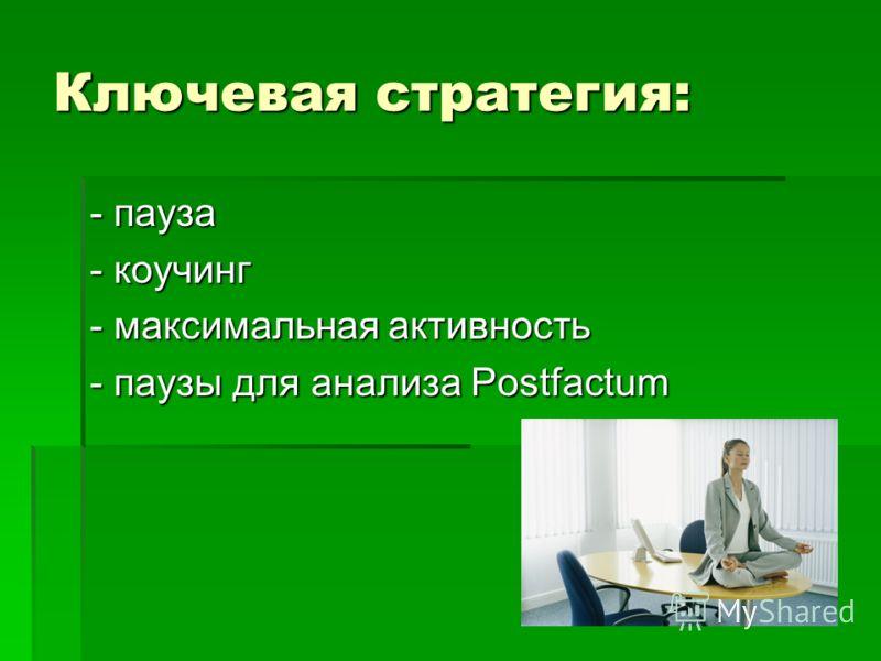 Ключевая стратегия: - пауза - коучинг - максимальная активность - паузы для анализа Postfactum