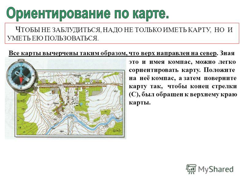 Ч ТОБЫ НЕ ЗАБЛУДИТЬСЯ, НАДО НЕ ТОЛЬКО ИМЕТЬ КАРТУ, НО И УМЕТЬ ЕЮ ПОЛЬЗОВАТЬСЯ. Все карты вычерчены таким образом, что верх направлен на север. Зная это и имея компас, можно легко сориентировать карту. Положите на неё компас, а затем поверните карту т