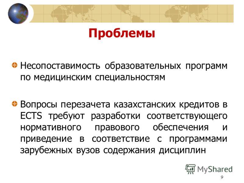 9 Проблемы Несопоставимость образовательных программ по медицинским специальностям Вопросы перезачета казахстанских кредитов в ECTS требуют разработки соответствующего нормативного правового обеспечения и приведение в соответствие с программами заруб