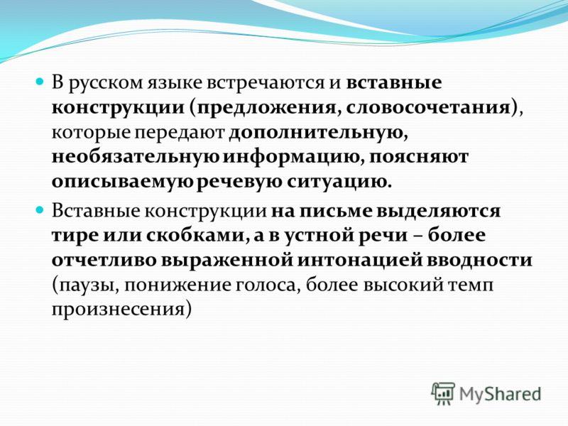 В русском языке встречаются и вставные конструкции (предложения, словосочетания), которые передают дополнительную, необязательную информацию, поясняют описываемую речевую ситуацию. Вставные конструкции на письме выделяются тире или скобками, а в устн