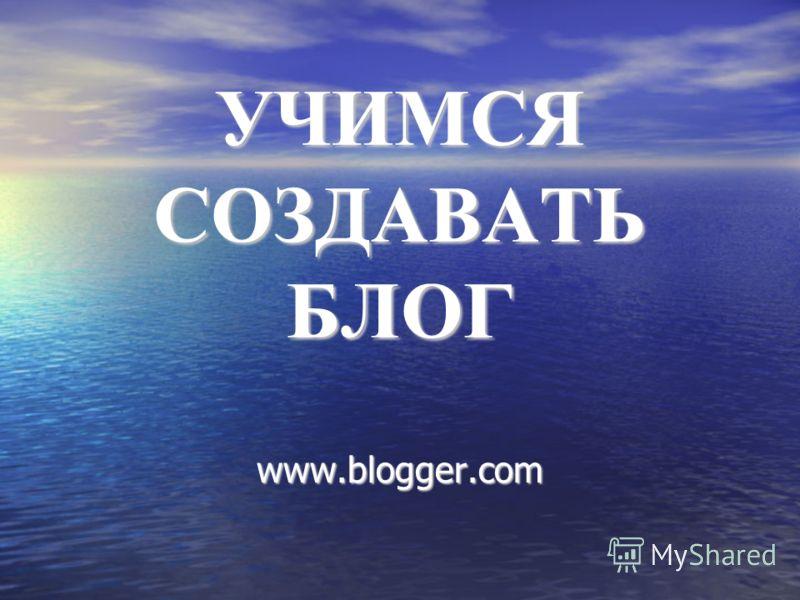 УЧИМСЯ СОЗДАВАТЬ БЛОГ www.blogger.com