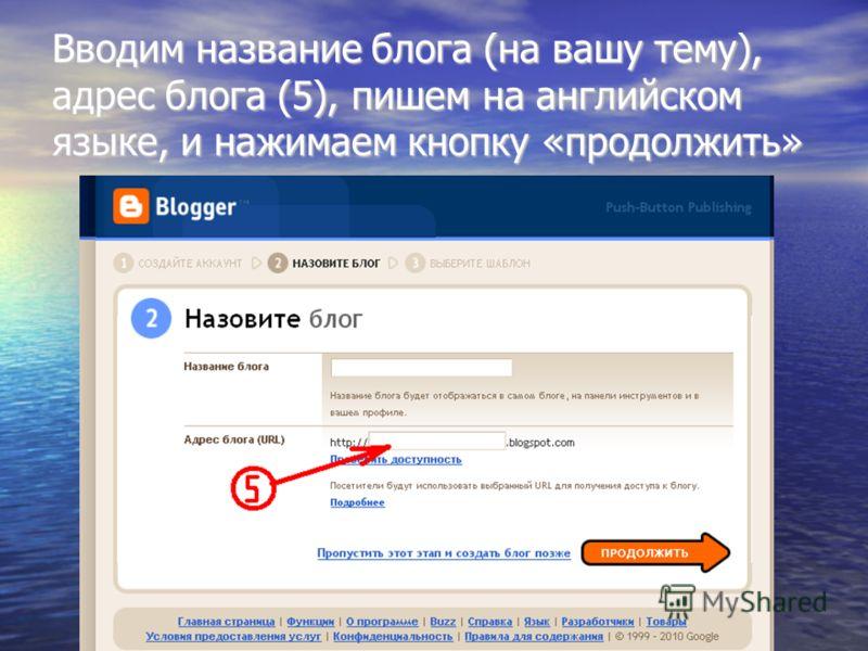 Вводим название блога (на вашу тему), адрес блога (5), пишем на английском языке, и нажимаем кнопку «продолжить»