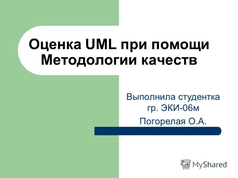 Оценка UML при помощи Методологии качеств Выполнила студентка гр. ЭКИ-06м Погорелая О.А.