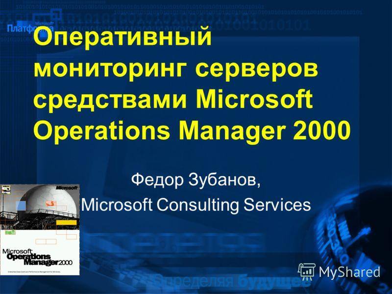 Оперативный мониторинг серверов средствами Microsoft Operations Manager 2000 Федор Зубанов, Microsoft Consulting Services